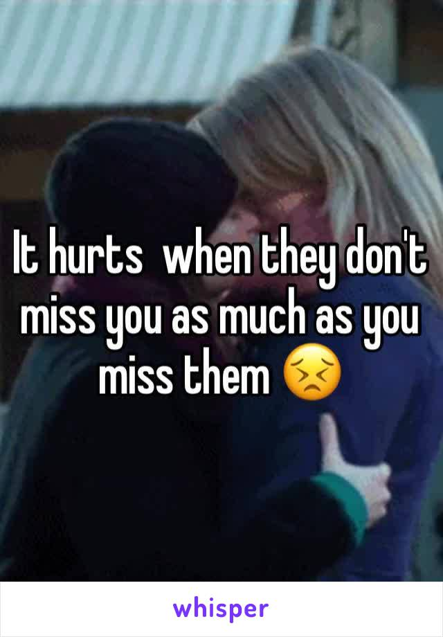 It hurts  when they don't miss you as much as you miss them 😣