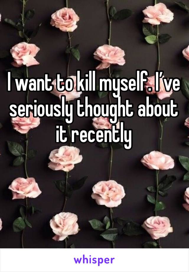 I want to kill myself. I've seriously thought about it recently