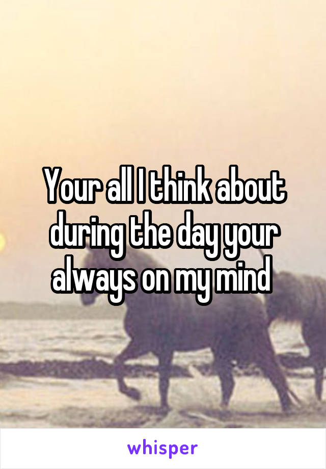 Your all I think about during the day your always on my mind