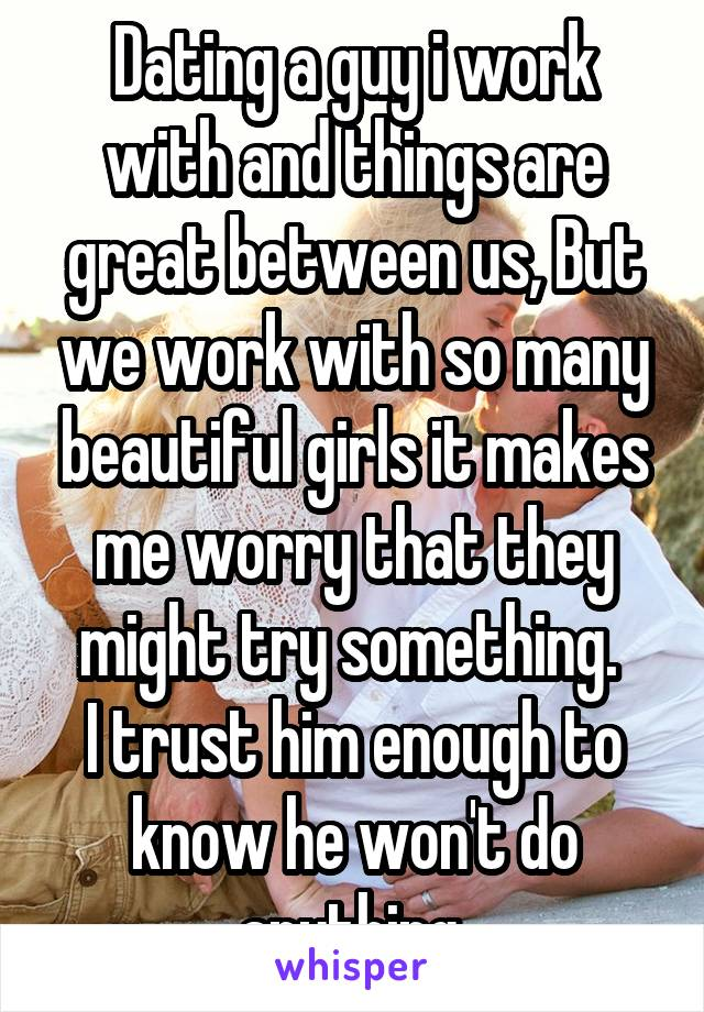 Dating a guy i work with and things are great between us, But we work with so many beautiful girls it makes me worry that they might try something.  I trust him enough to know he won't do anything.