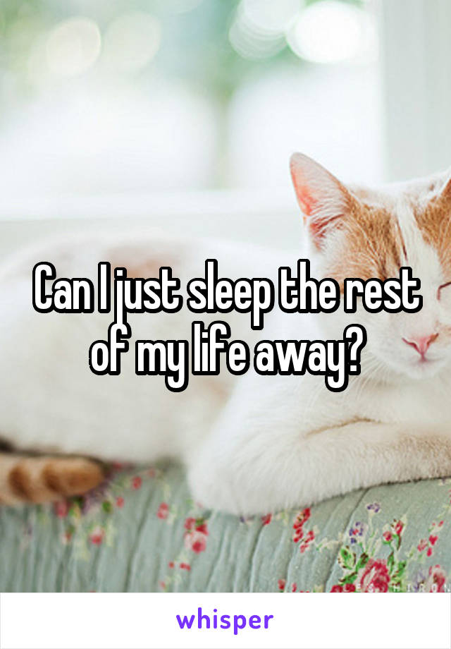 Can I just sleep the rest of my life away?