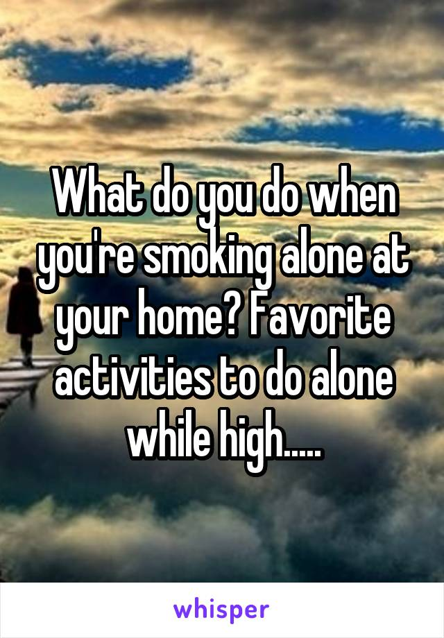 What do you do when you're smoking alone at your home? Favorite activities to do alone while high.....
