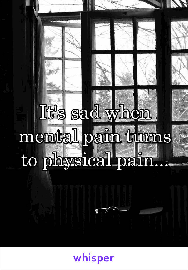 It's sad when mental pain turns to physical pain...