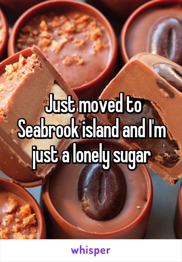 Just moved to Seabrook island and I'm just a lonely sugar