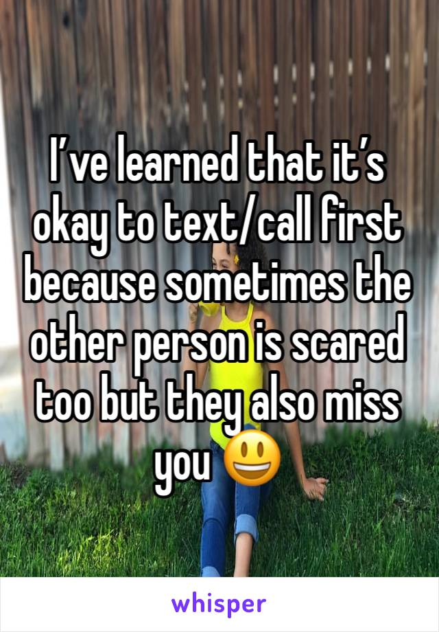 I've learned that it's okay to text/call first because sometimes the other person is scared too but they also miss you 😃