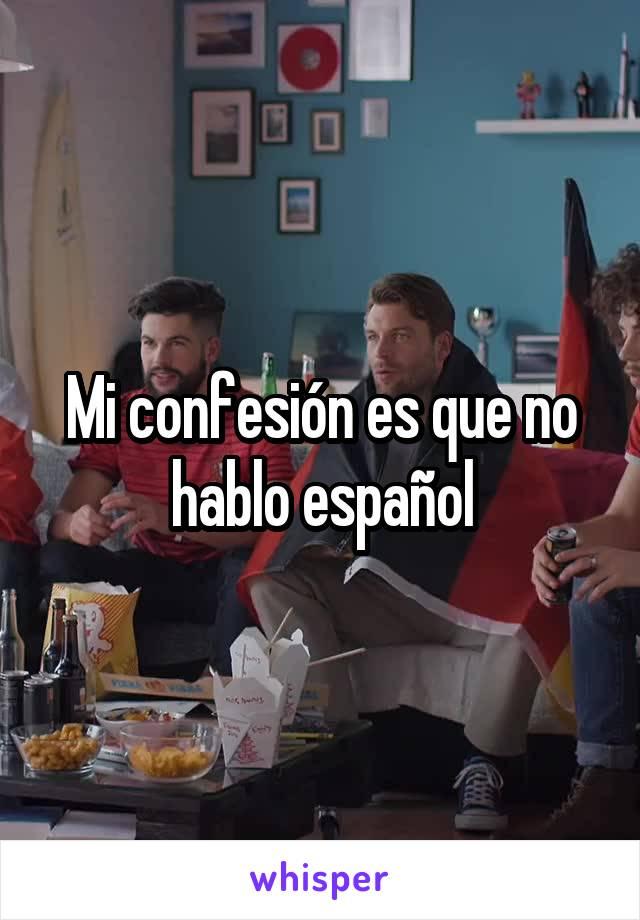 Mi confesión es que no hablo español