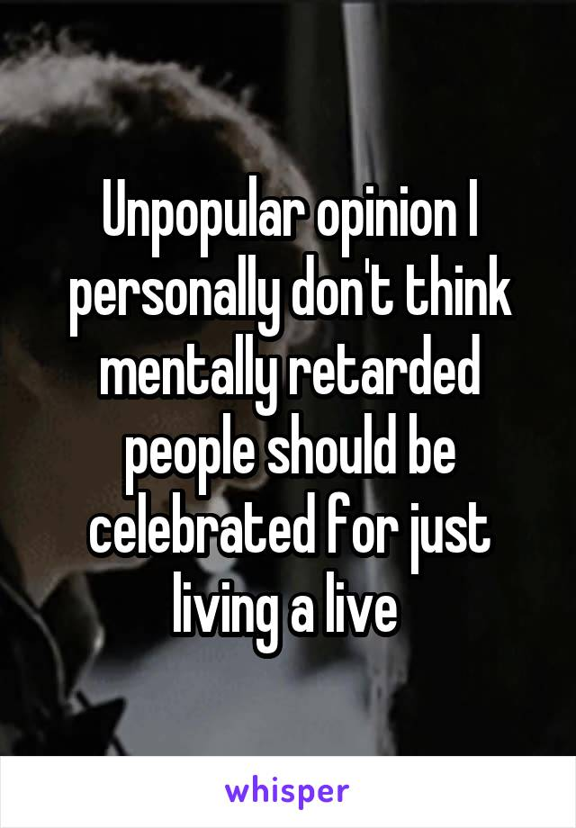 Unpopular opinion I personally don't think mentally retarded people should be celebrated for just living a live