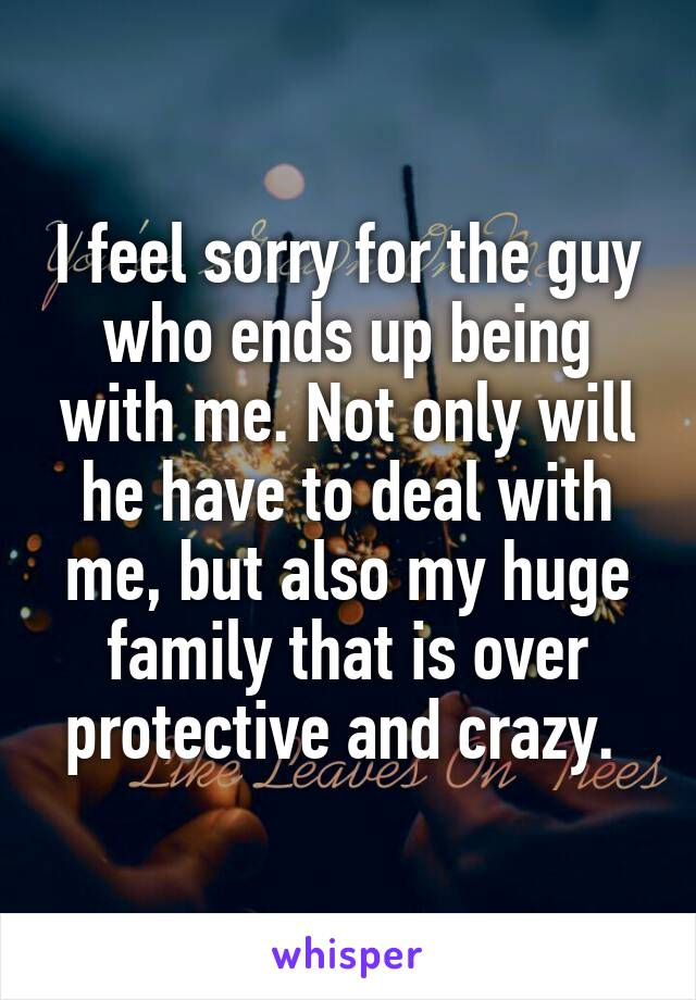 I feel sorry for the guy who ends up being with me. Not only will he have to deal with me, but also my huge family that is over protective and crazy.