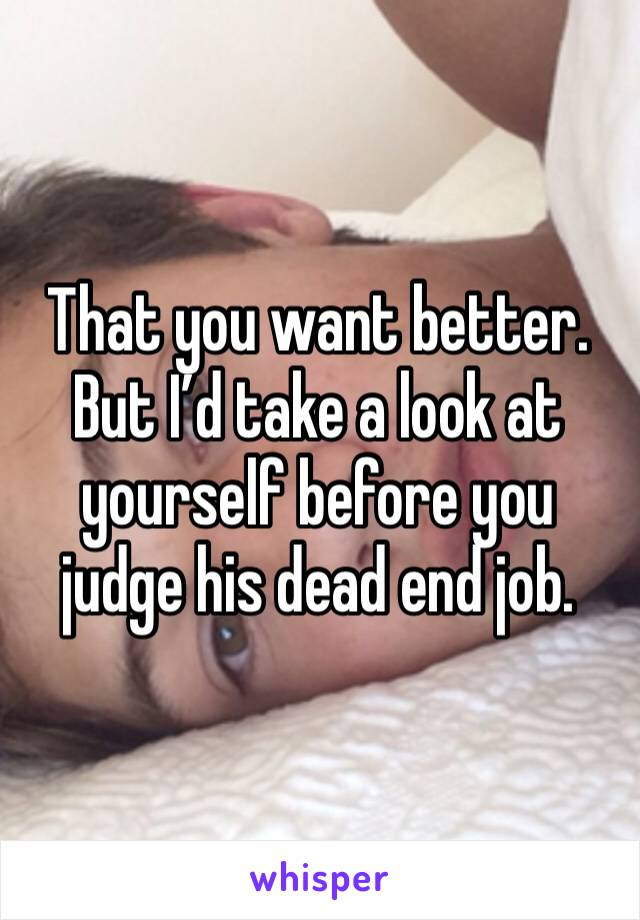 That you want better. But I'd take a look at yourself before you judge his dead end job.