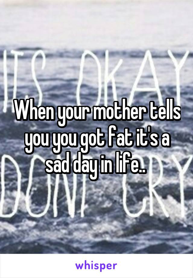 When your mother tells you you got fat it's a sad day in life..