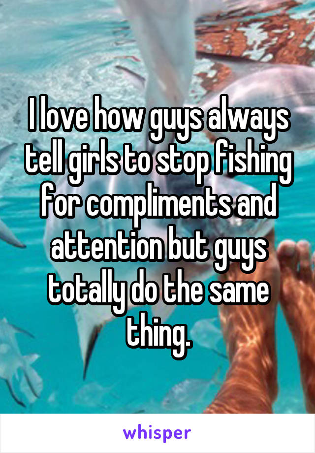 I love how guys always tell girls to stop fishing for compliments and attention but guys totally do the same thing.