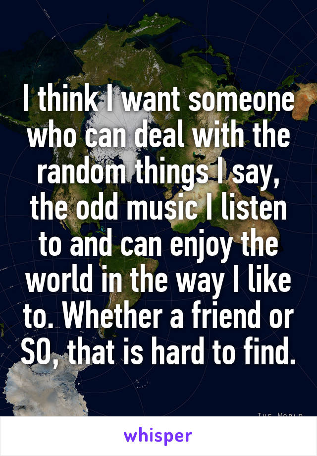 I think I want someone who can deal with the random things I say, the odd music I listen to and can enjoy the world in the way I like to. Whether a friend or SO, that is hard to find.