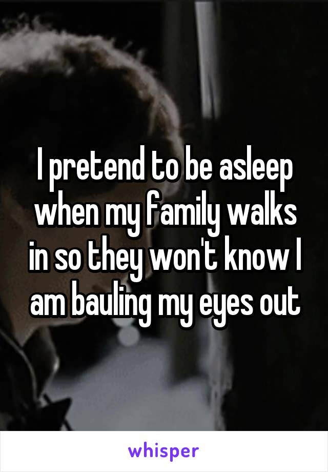 I pretend to be asleep when my family walks in so they won't know I am bauling my eyes out