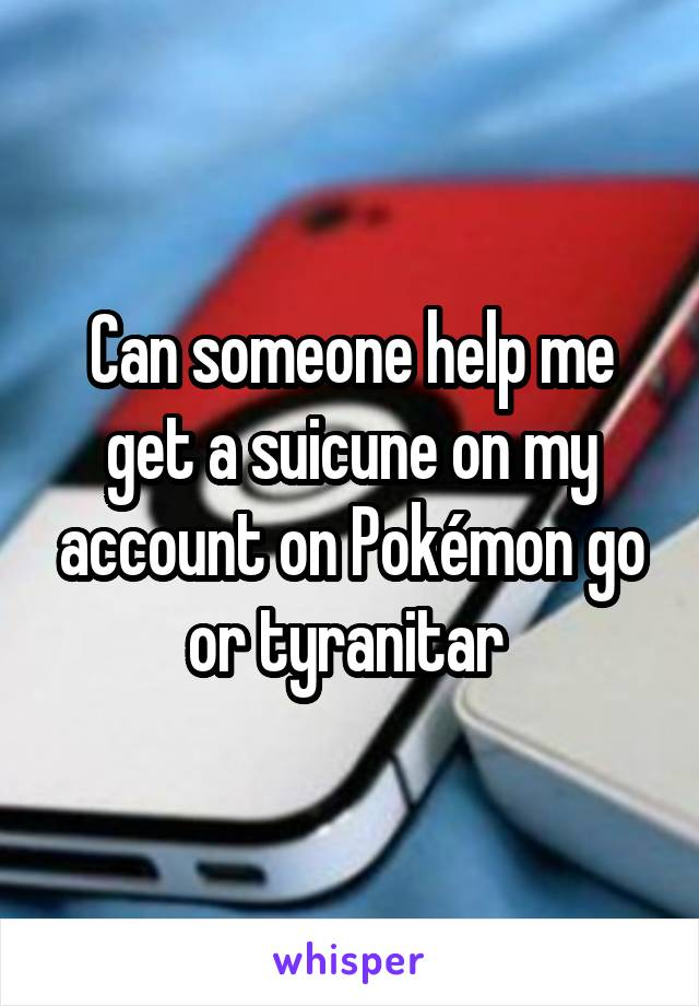 Can someone help me get a suicune on my account on Pokémon go or tyranitar