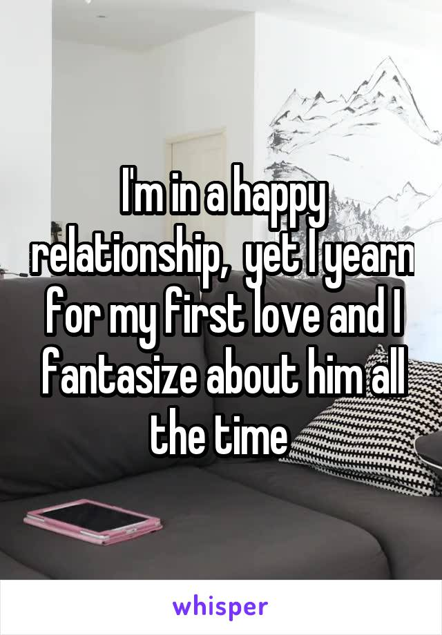 I'm in a happy relationship,  yet I yearn for my first love and I fantasize about him all the time