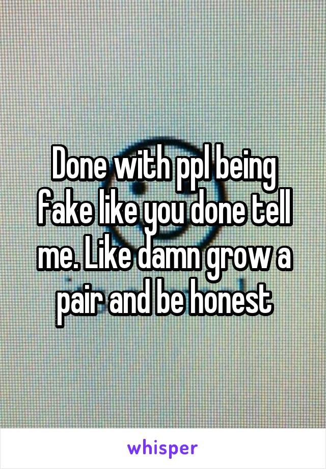 Done with ppl being fake like you done tell me. Like damn grow a pair and be honest