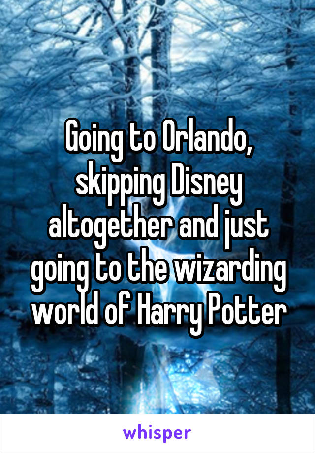 Going to Orlando, skipping Disney altogether and just going to the wizarding world of Harry Potter