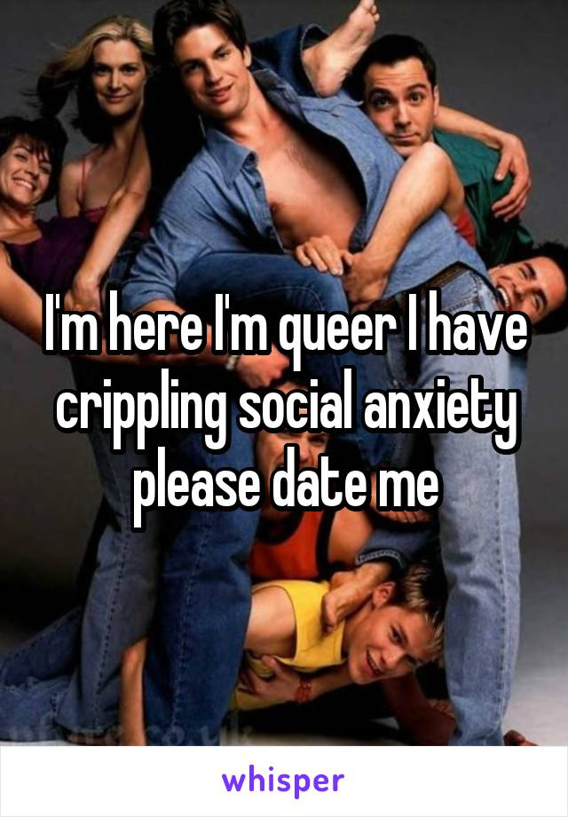 I'm here I'm queer I have crippling social anxiety please date me