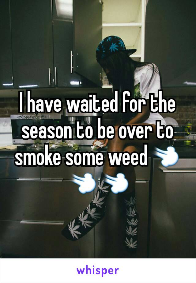 I have waited for the season to be over to smoke some weed💨💨💨