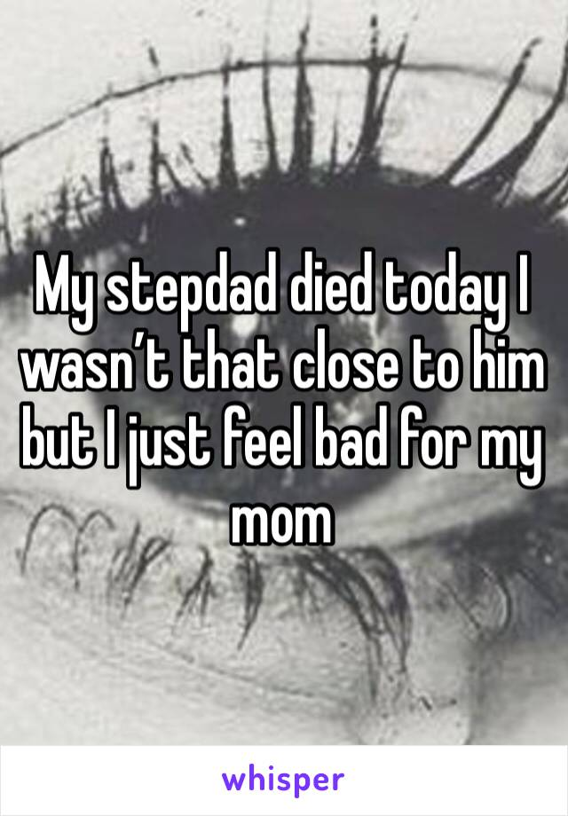 My stepdad died today I wasn't that close to him but I just feel bad for my mom