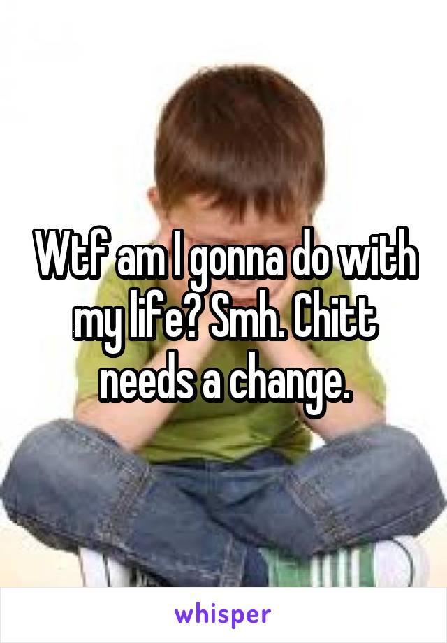 Wtf am I gonna do with my life? Smh. Chitt needs a change.