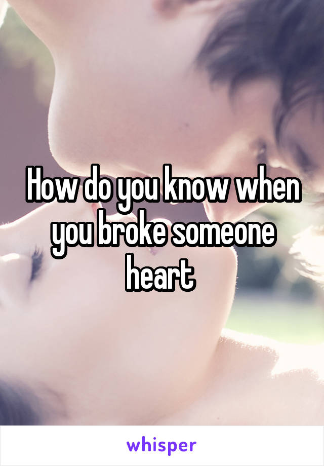 How do you know when you broke someone heart