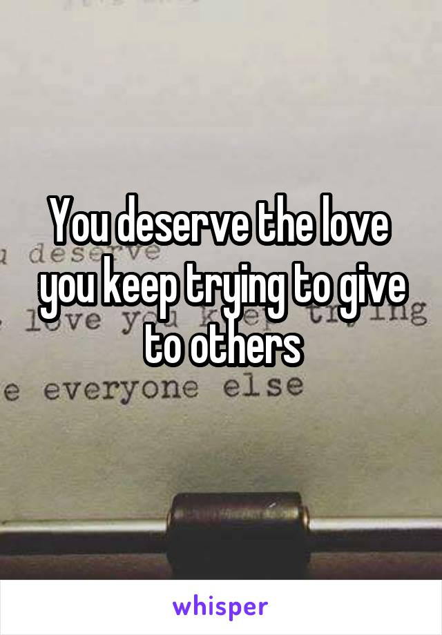 You deserve the love  you keep trying to give to others
