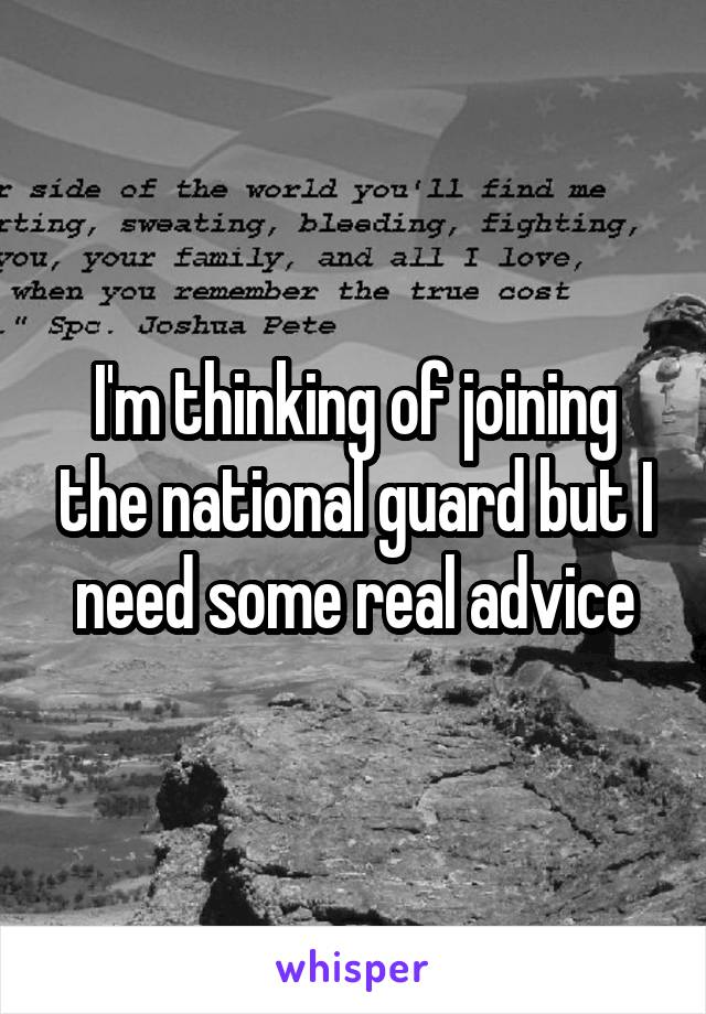 I'm thinking of joining the national guard but I need some real advice