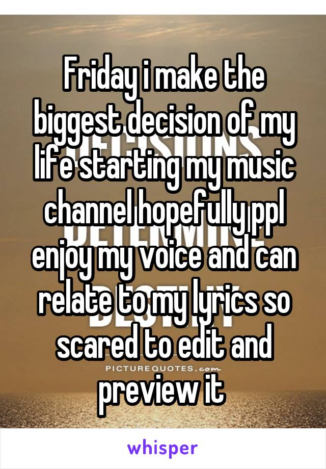 Friday i make the biggest decision of my life starting my music channel hopefully ppl enjoy my voice and can relate to my lyrics so scared to edit and preview it
