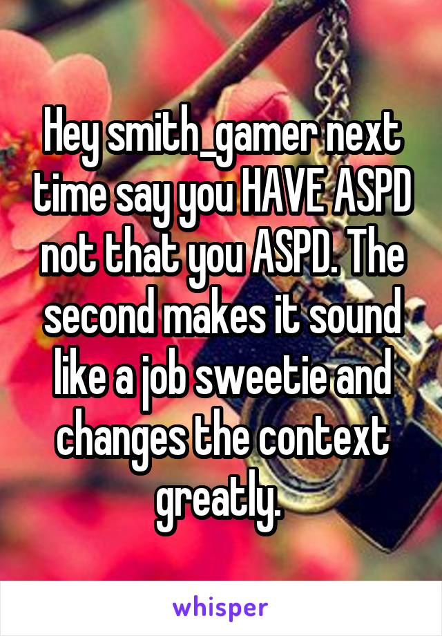 Hey smith_gamer next time say you HAVE ASPD not that you ASPD. The second makes it sound like a job sweetie and changes the context greatly.