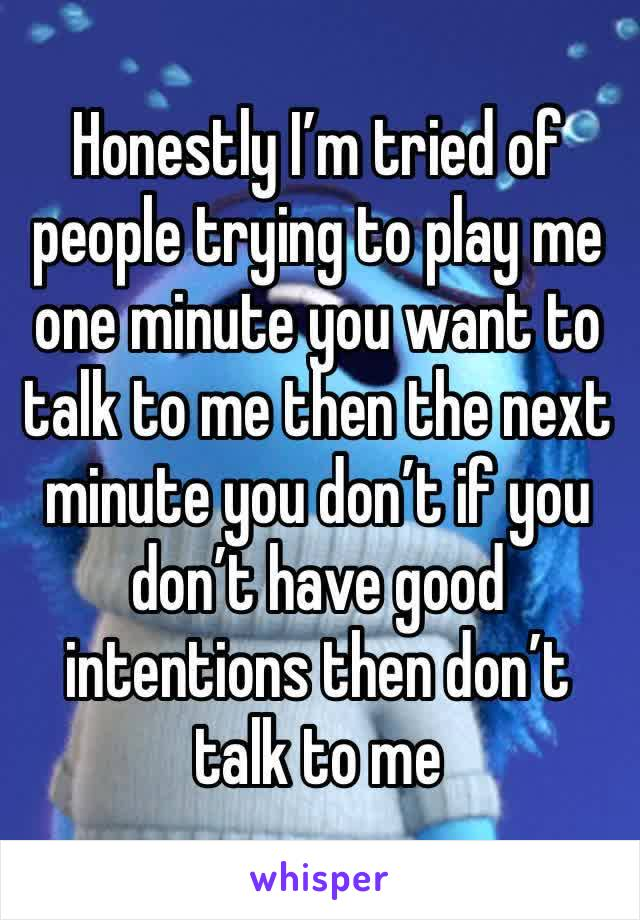 Honestly I'm tried of people trying to play me one minute you want to talk to me then the next minute you don't if you don't have good intentions then don't talk to me