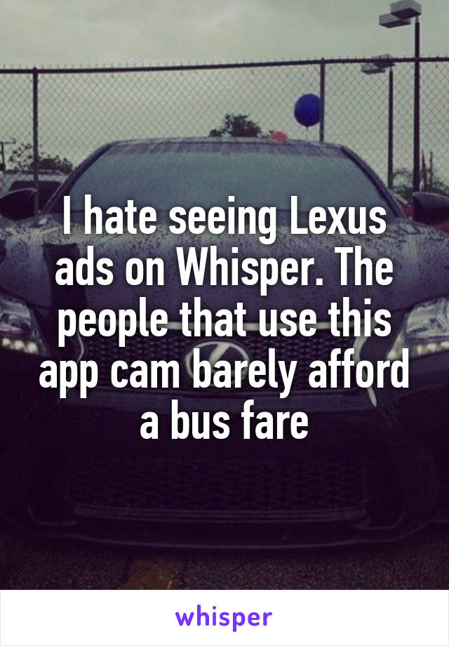 I hate seeing Lexus ads on Whisper. The people that use this app cam barely afford a bus fare