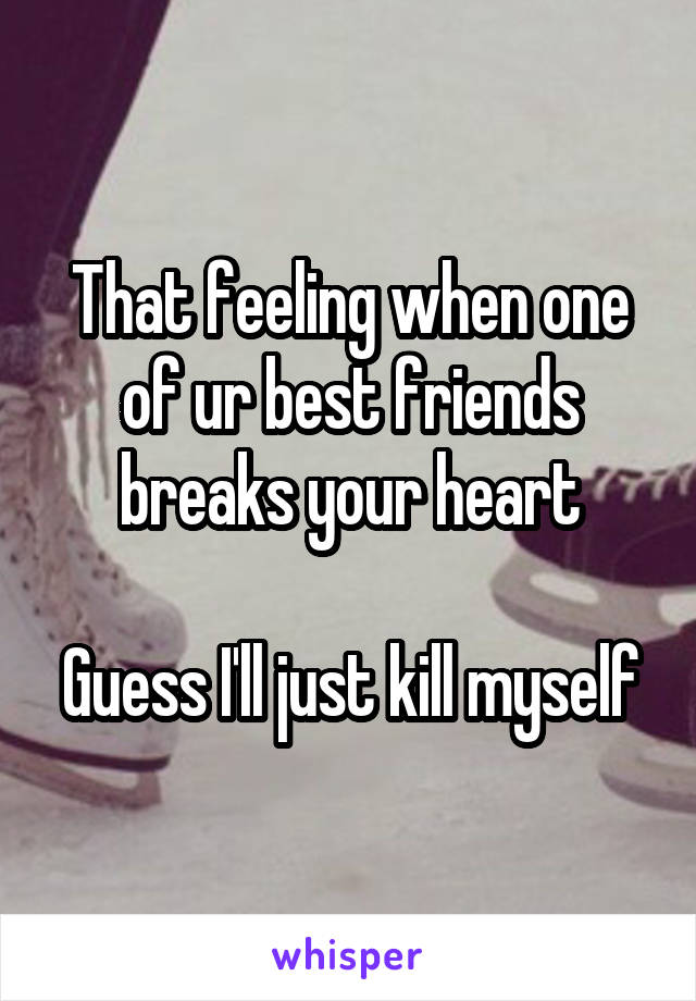 That feeling when one of ur best friends breaks your heart  Guess I'll just kill myself
