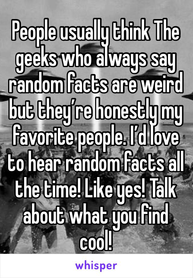 People usually think The geeks who always say random facts are weird but they're honestly my favorite people. I'd love to hear random facts all the time! Like yes! Talk about what you find cool!