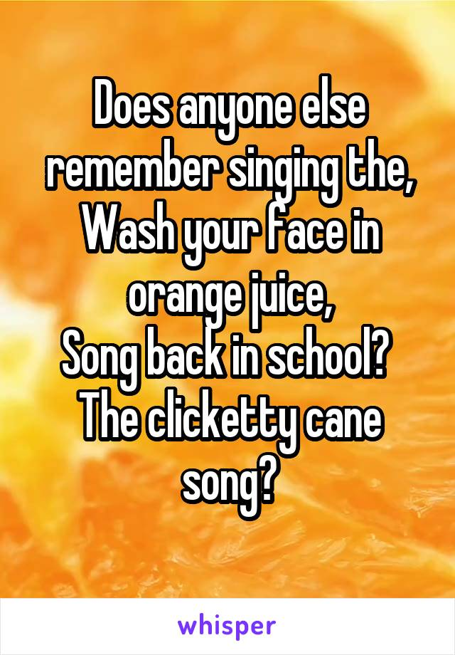 Does anyone else remember singing the, Wash your face in orange juice, Song back in school?  The clicketty cane song?