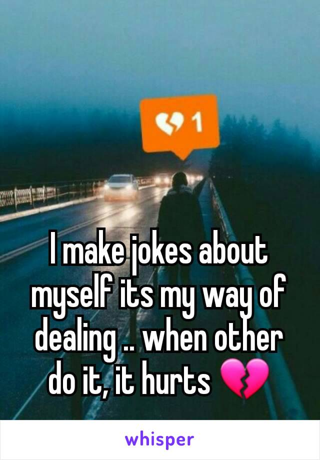 I make jokes about myself its my way of dealing .. when other do it, it hurts 💔