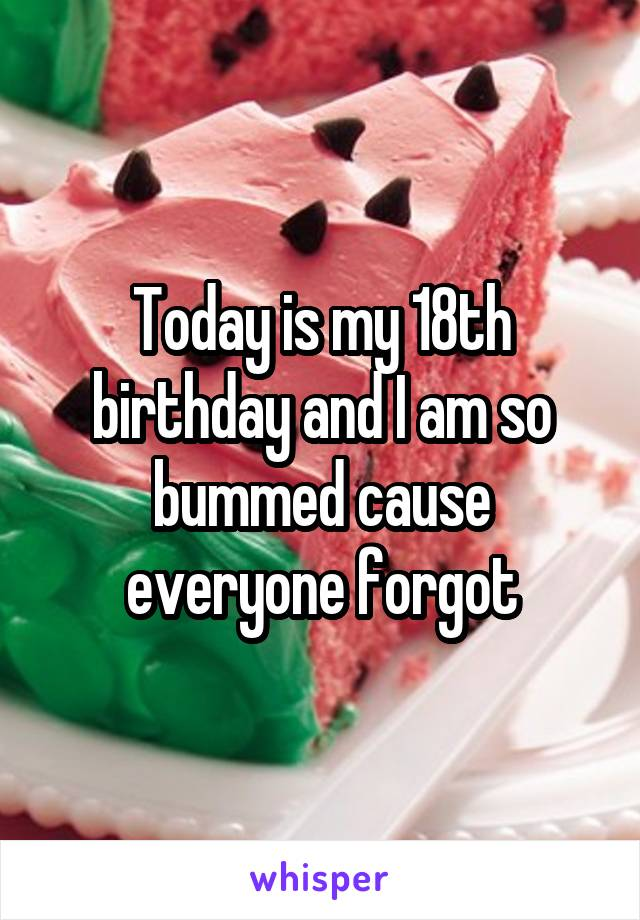 Today is my 18th birthday and I am so bummed cause everyone forgot