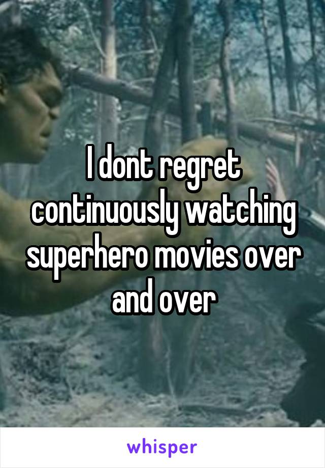 I dont regret continuously watching superhero movies over and over