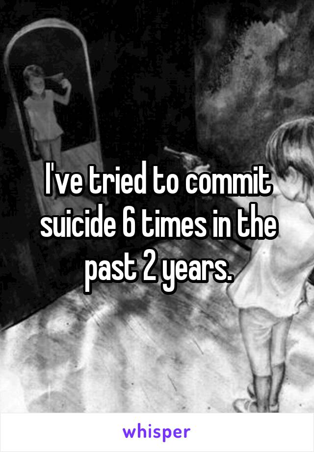 I've tried to commit suicide 6 times in the past 2 years.