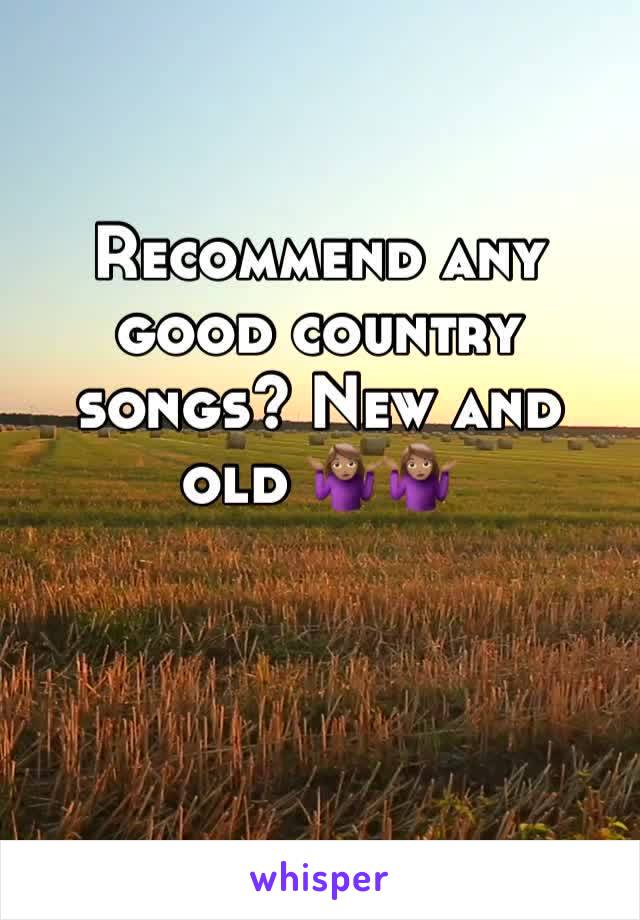 Recommend any good country songs? New and old 🤷🏽♀️🤷🏽♀️