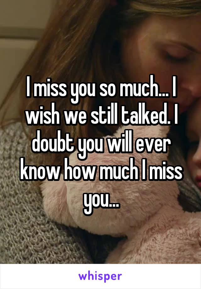 I miss you so much... I wish we still talked. I doubt you will ever know how much I miss you...