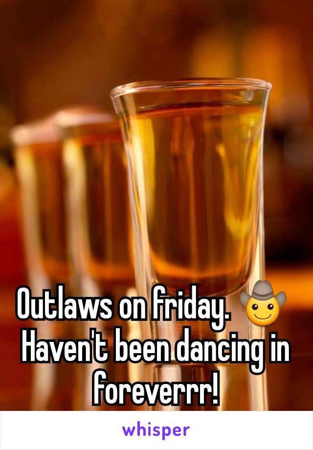 Outlaws on friday. 🤠  Haven't been dancing in foreverrr!