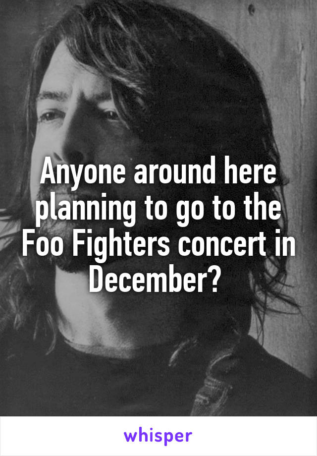 Anyone around here planning to go to the Foo Fighters concert in December?