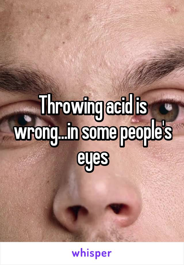 Throwing acid is wrong...in some people's eyes