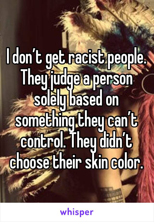 I don't get racist people. They judge a person solely based on something they can't control. They didn't choose their skin color.