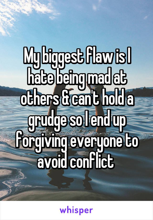 My biggest flaw is I hate being mad at others & can't hold a grudge so I end up forgiving everyone to avoid conflict