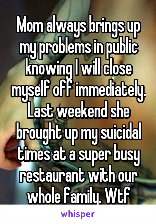 Mom always brings up my problems in public knowing I will close myself off immediately. Last weekend she brought up my suicidal times at a super busy restaurant with our whole family. Wtf