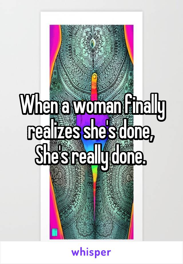 When a woman finally realizes she's done,  She's really done.