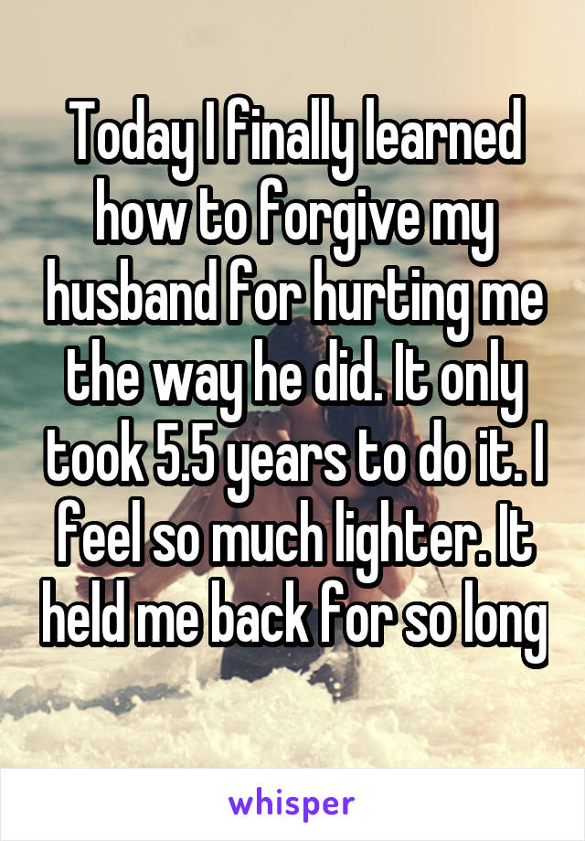 Today I finally learned how to forgive my husband for hurting me the way he did. It only took 5.5 years to do it. I feel so much lighter. It held me back for so long