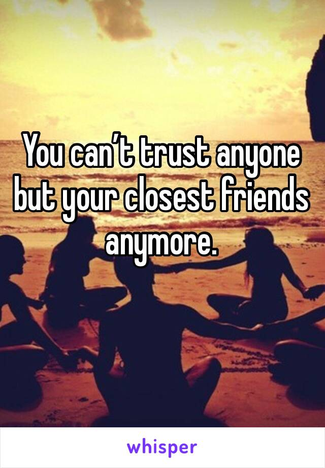 You can't trust anyone but your closest friends anymore.